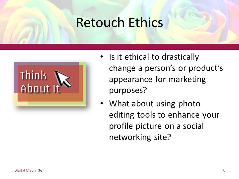 Retouch Ethics Is it ethical to drastically change a person's or product's appearance for marketing purposes? What about using photo editing tools to