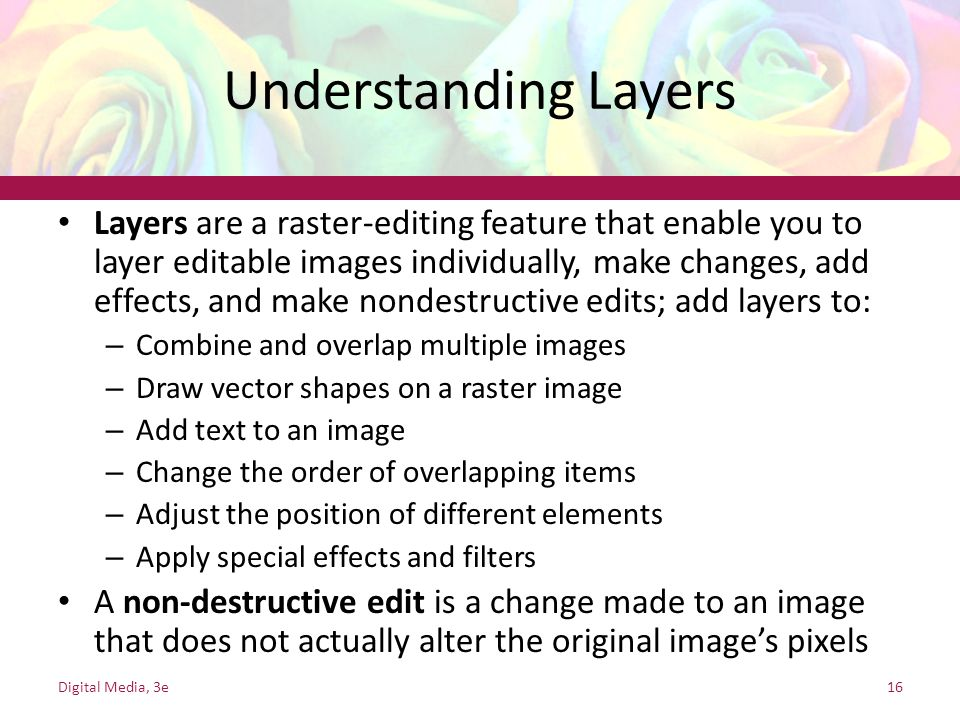 Understanding Layers Layers are a raster-editing feature that enable you to layer editable images individually, make changes, add effects, and make no