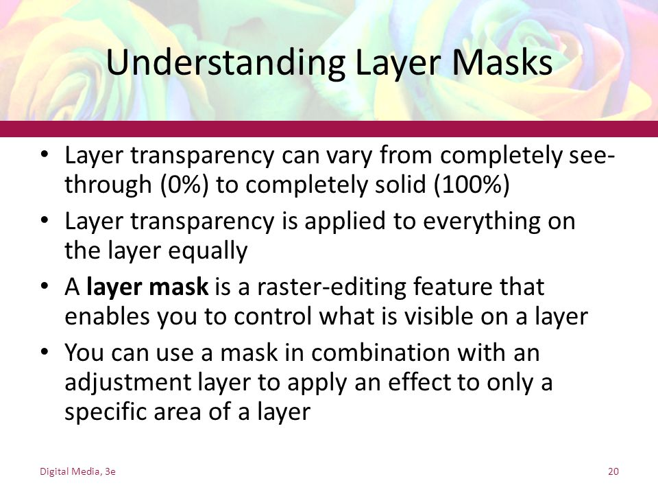 Understanding Layer Masks Layer transparency can vary from completely see- through (0%) to completely solid (100%) Layer transparency is applied to ev