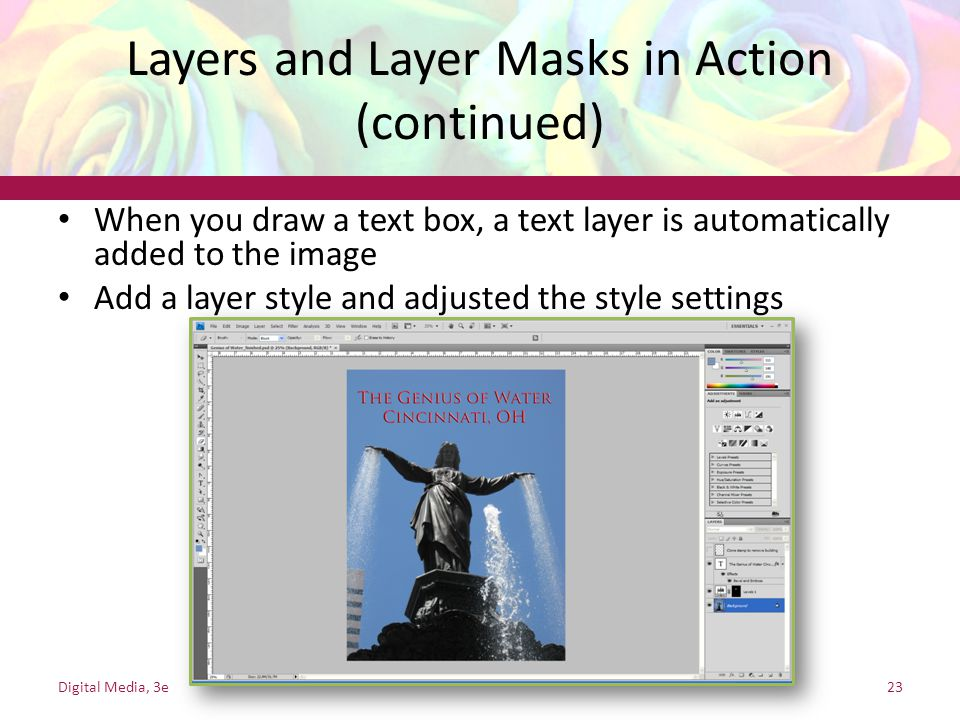 Layers and Layer Masks in Action (continued) When you draw a text box, a text layer is automatically added to the image Add a layer style and adjusted