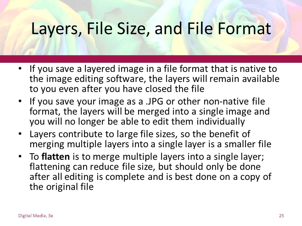 Layers, File Size, and File Format If you save a layered image in a file format that is native to the image editing software, the layers will remain a