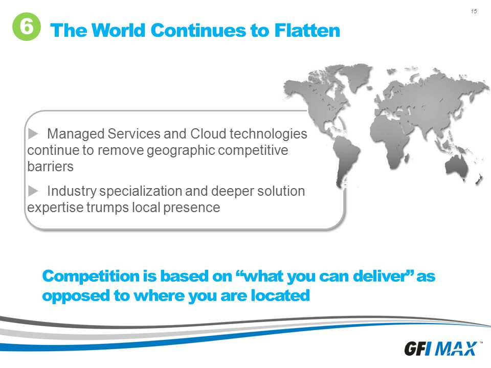 "15 The World Continues to Flatten 6 Competition is based on ""what you can deliver"" as opposed to where you are located  Managed Services and Cloud te"