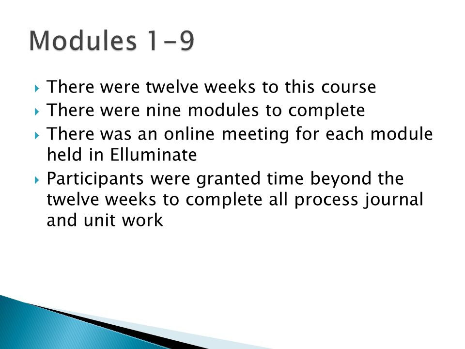  There were twelve weeks to this course  There were nine modules to complete  There was an online meeting for each module held in Elluminate  Participants were granted time beyond the twelve weeks to complete all process journal and unit work