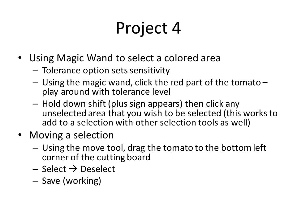 Project 4 Using Magic Wand to select a colored area – Tolerance option sets sensitivity – Using the magic wand, click the red part of the tomato – play around with tolerance level – Hold down shift (plus sign appears) then click any unselected area that you wish to be selected (this works to add to a selection with other selection tools as well) Moving a selection – Using the move tool, drag the tomato to the bottom left corner of the cutting board – Select  Deselect – Save (working)