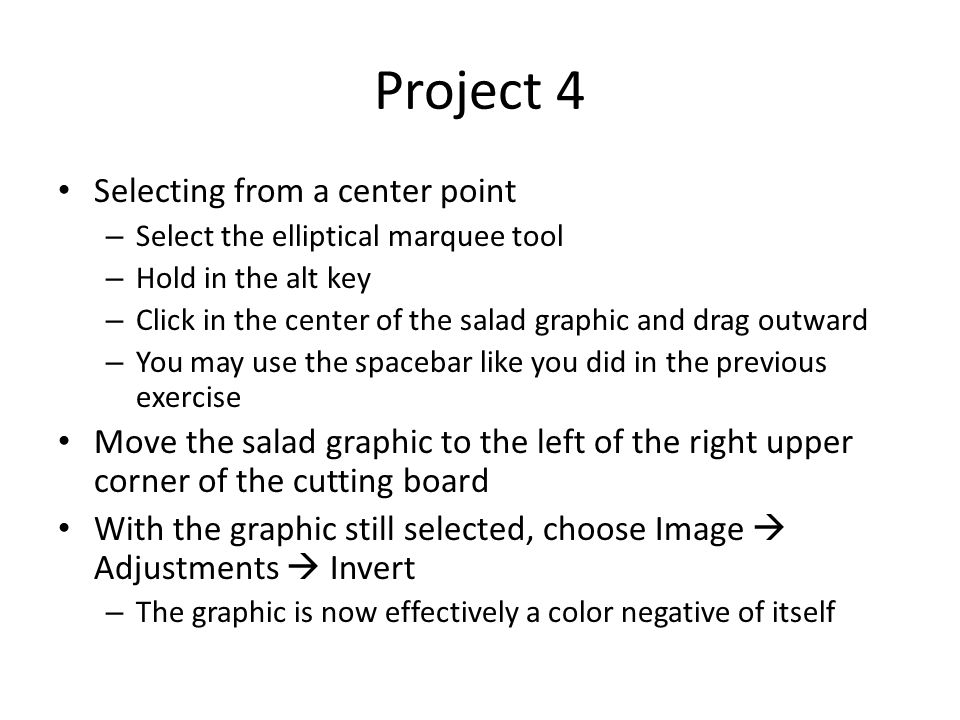 Project 4 Selecting from a center point – Select the elliptical marquee tool – Hold in the alt key – Click in the center of the salad graphic and drag outward – You may use the spacebar like you did in the previous exercise Move the salad graphic to the left of the right upper corner of the cutting board With the graphic still selected, choose Image  Adjustments  Invert – The graphic is now effectively a color negative of itself