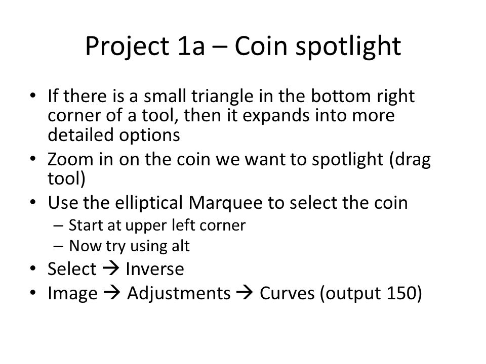 Project 1a – Coin spotlight If there is a small triangle in the bottom right corner of a tool, then it expands into more detailed options Zoom in on the coin we want to spotlight (drag tool) Use the elliptical Marquee to select the coin – Start at upper left corner – Now try using alt Select  Inverse Image  Adjustments  Curves (output 150)