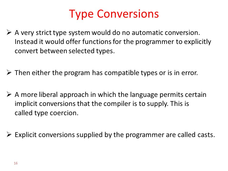Type Conversions  A very strict type system would do no automatic conversion. Instead it would offer functions for the programmer to explicitly conve
