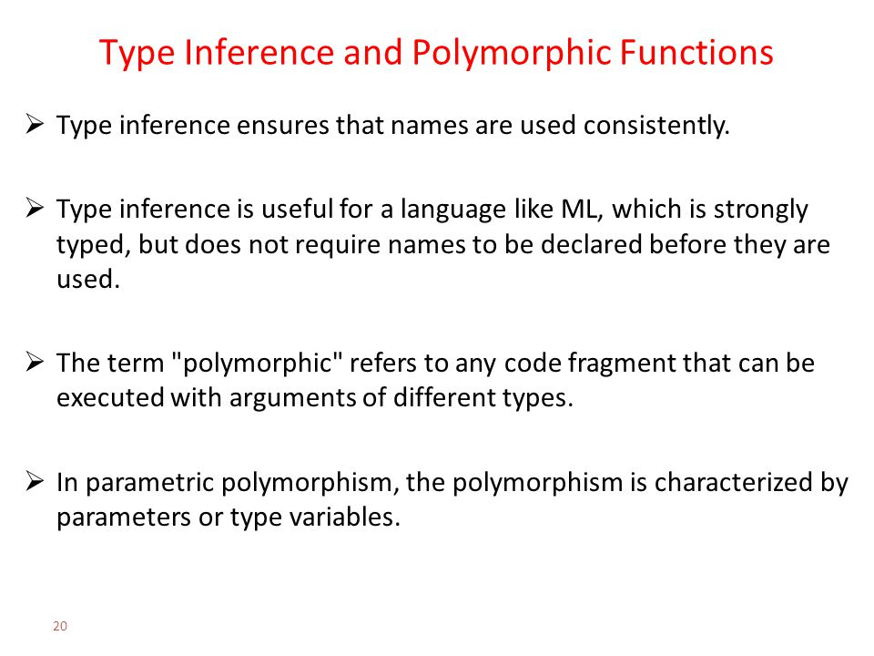 Type Inference and Polymorphic Functions  Type inference ensures that names are used consistently.  Type inference is useful for a language like ML,