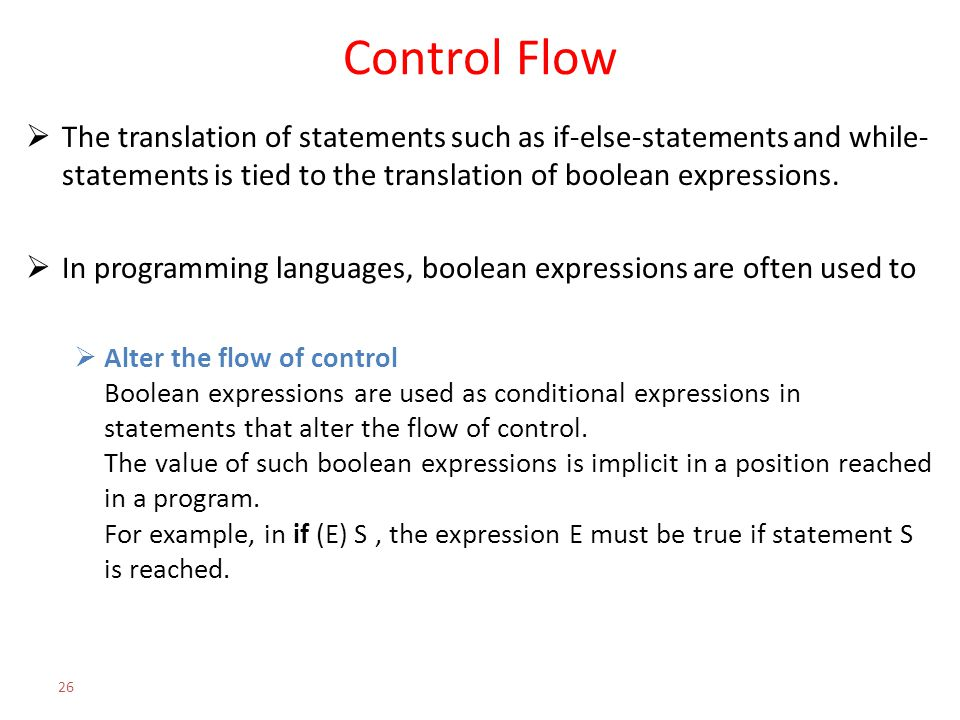 Control Flow  The translation of statements such as if-else-statements and while- statements is tied to the translation of boolean expressions.  In
