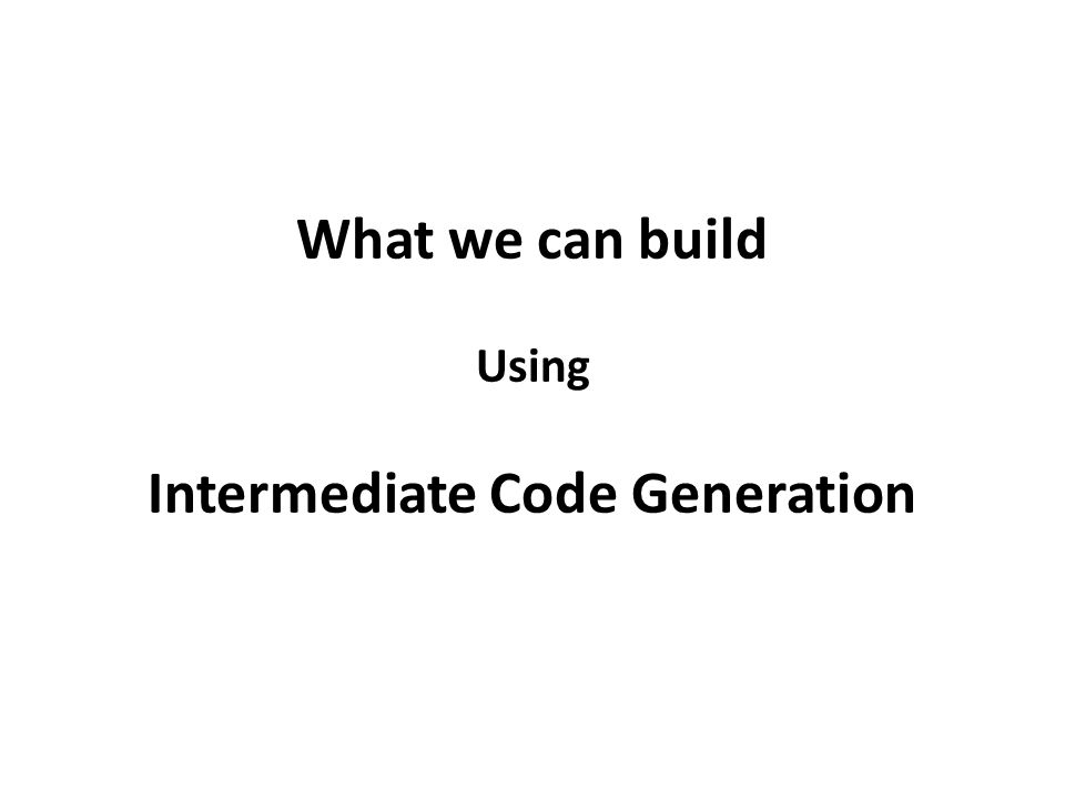 What we can build Using Intermediate Code Generation