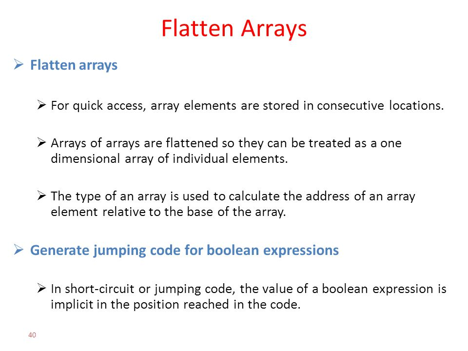 Flatten Arrays  Flatten arrays  For quick access, array elements are stored in consecutive locations.  Arrays of arrays are flattened so they can b