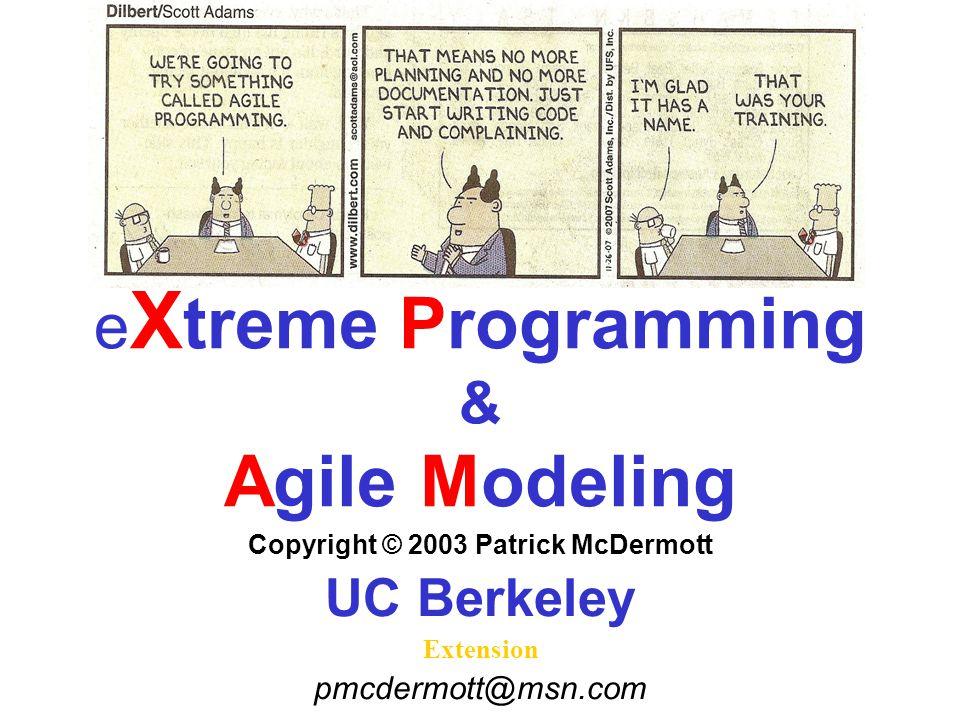 e X treme Programming & Agile Modeling Copyright © 2003 Patrick McDermott UC Berkeley Extension pmcdermott@msn.com