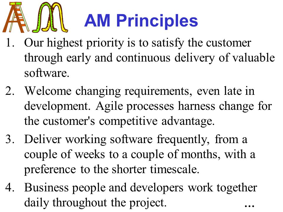 AM Principles 1.Our highest priority is to satisfy the customer through early and continuous delivery of valuable software.