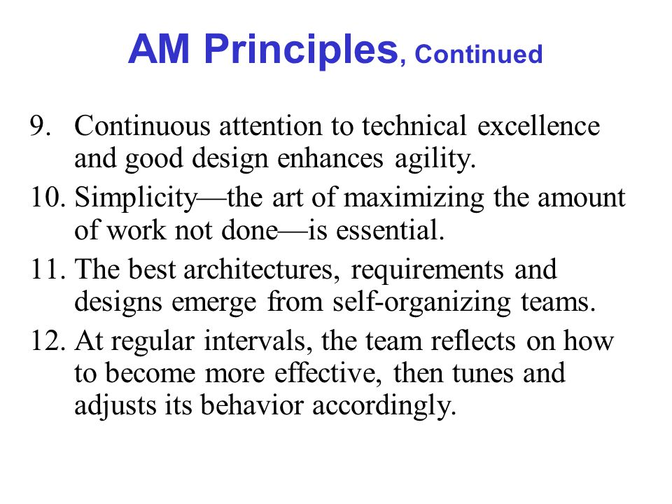 AM Principles, Continued 9.Continuous attention to technical excellence and good design enhances agility.