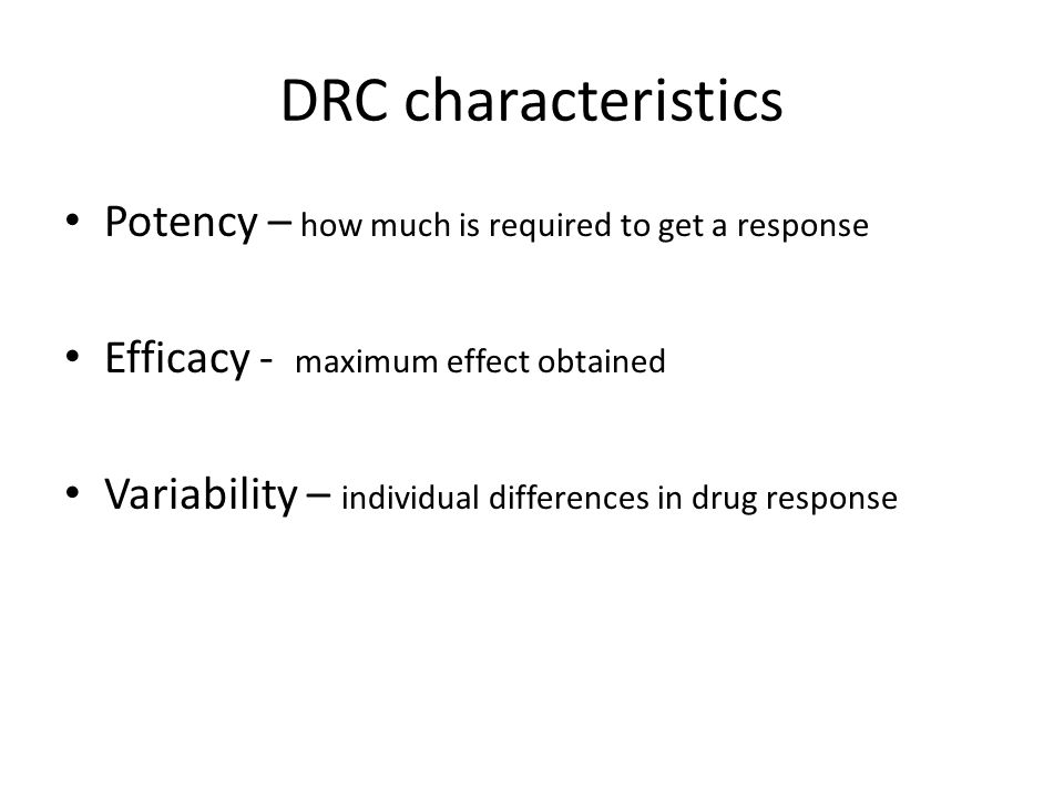 DRC characteristics Potency – how much is required to get a response Efficacy - maximum effect obtained Variability – individual differences in drug r