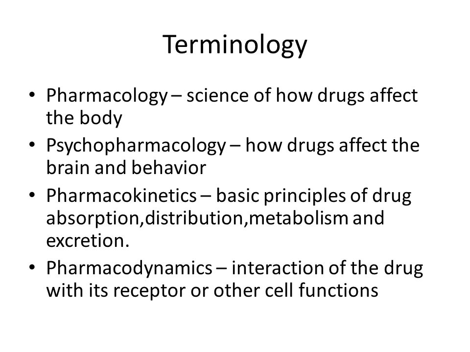Terminology Pharmacology – science of how drugs affect the body Psychopharmacology – how drugs affect the brain and behavior Pharmacokinetics – basic