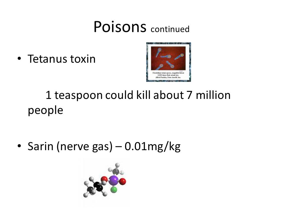 Poisons continued Tetanus toxin 1 teaspoon could kill about 7 million people Sarin (nerve gas) – 0.01mg/kg