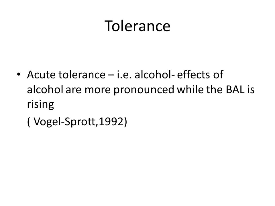 Tolerance Acute tolerance – i.e. alcohol- effects of alcohol are more pronounced while the BAL is rising ( Vogel-Sprott,1992)