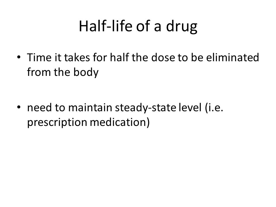 Half-life of a drug Time it takes for half the dose to be eliminated from the body need to maintain steady-state level (i.e. prescription medication)