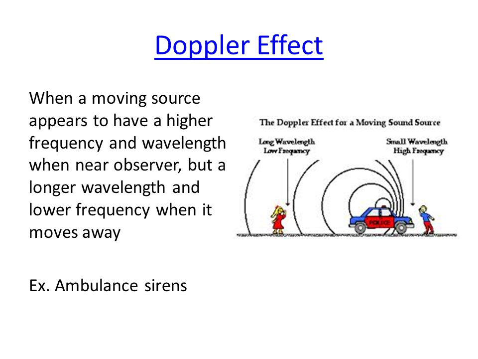 Doppler Effect When a moving source appears to have a higher frequency and wavelength when near observer, but a longer wavelength and lower frequency when it moves away Ex.
