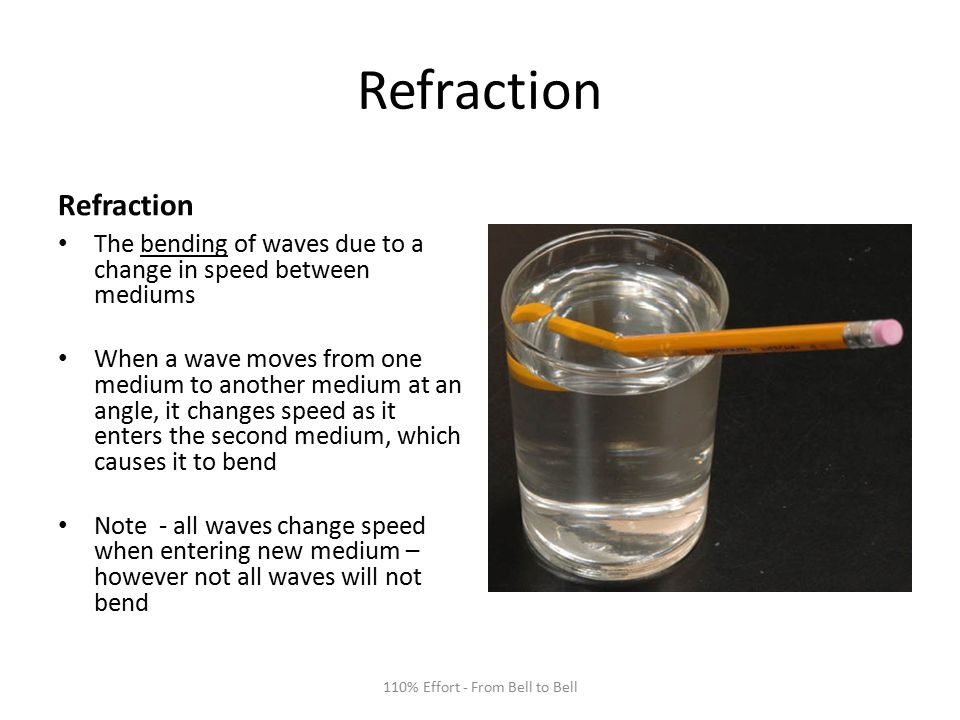 Refraction The bending of waves due to a change in speed between mediums When a wave moves from one medium to another medium at an angle, it changes speed as it enters the second medium, which causes it to bend Note - all waves change speed when entering new medium – however not all waves will not bend 110% Effort - From Bell to Bell