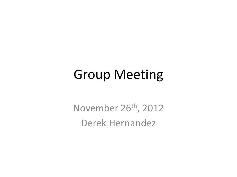 Group Meeting November 26 th, 2012 Derek Hernandez