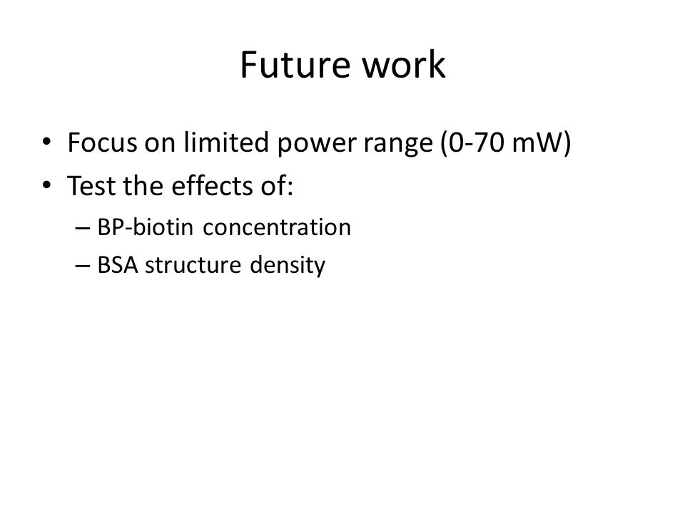 Future work Focus on limited power range (0-70 mW) Test the effects of: – BP-biotin concentration – BSA structure density