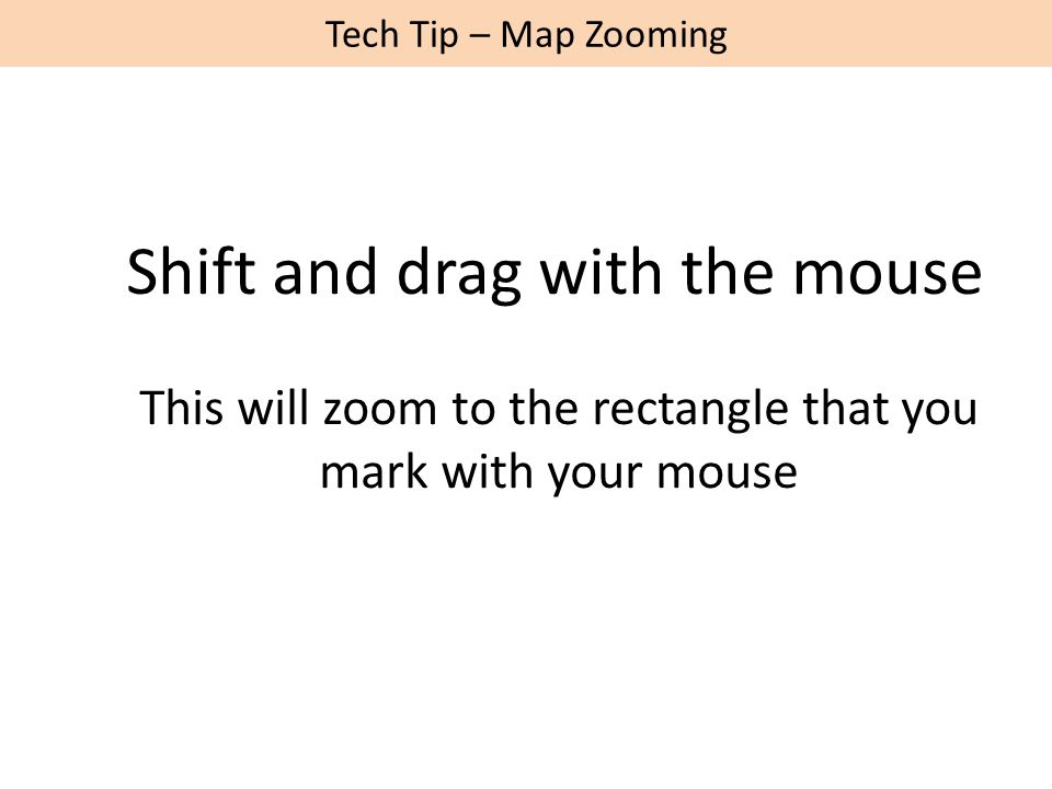 Tech Tip – Map Zooming Shift and drag with the mouse This will zoom to the rectangle that you mark with your mouse