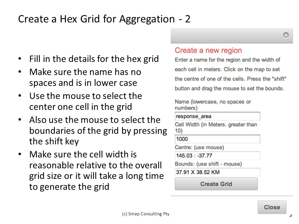 Create a Hex Grid for Aggregation - 2 Fill in the details for the hex grid Make sure the name has no spaces and is in lower case Use the mouse to select the center one cell in the grid Also use the mouse to select the boundaries of the grid by pressing the shift key Make sure the cell width is reasonable relative to the overall grid size or it will take a long time to generate the grid (c) Smap Consulting Pty Ltd14
