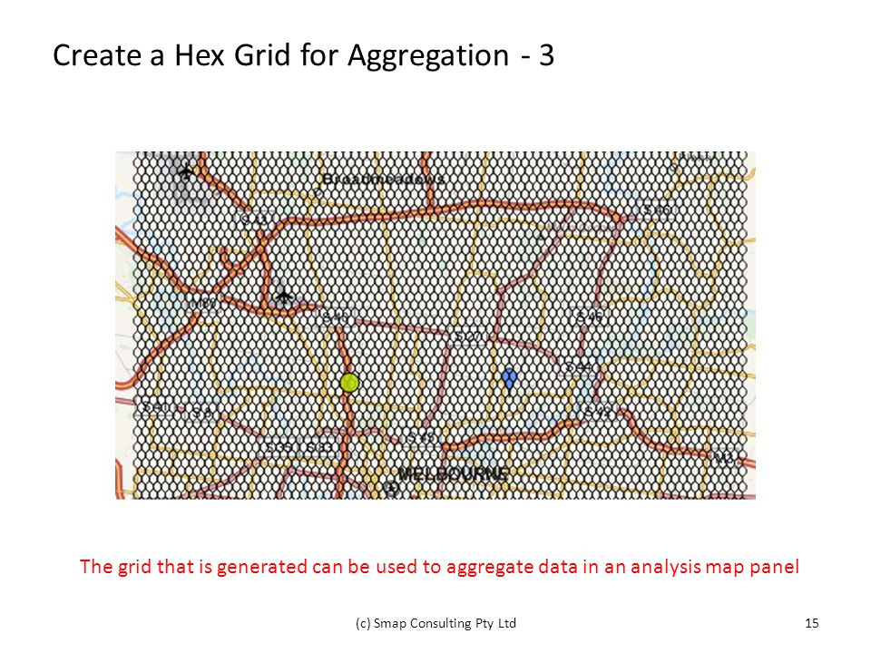 Create a Hex Grid for Aggregation - 3 (c) Smap Consulting Pty Ltd15 The grid that is generated can be used to aggregate data in an analysis map panel