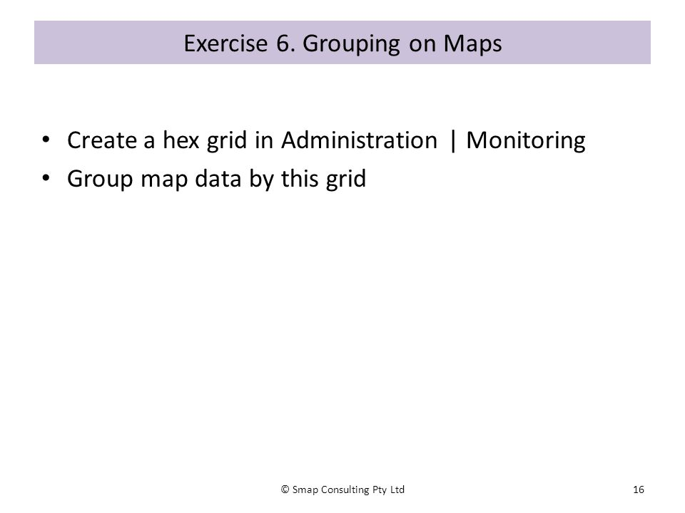 Exercise 6. Grouping on Maps Create a hex grid in Administration | Monitoring Group map data by this grid © Smap Consulting Pty Ltd16