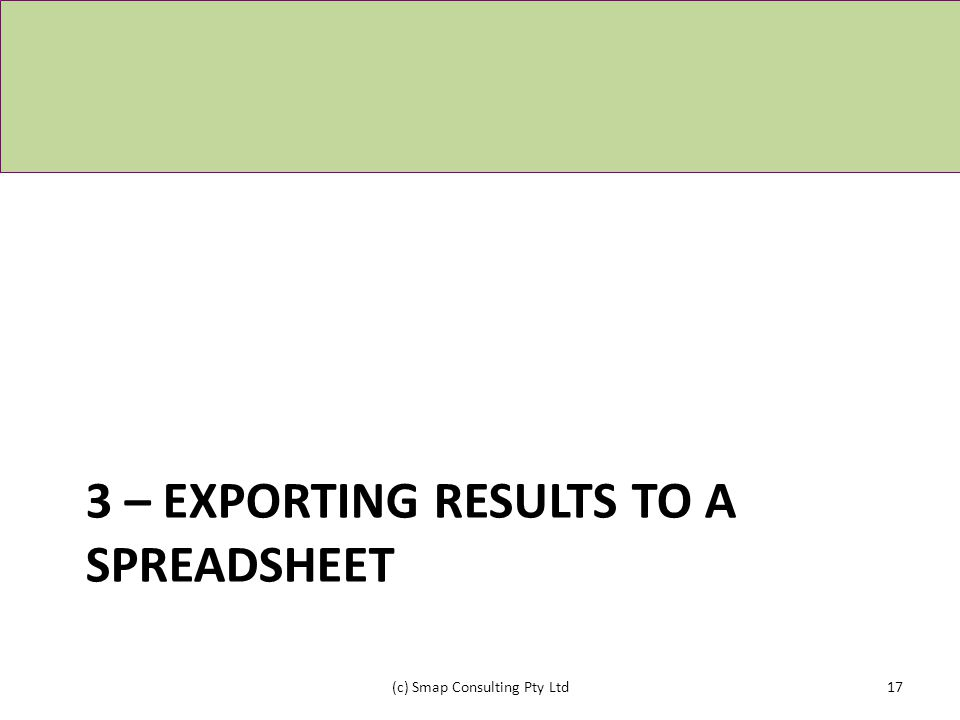 3 – EXPORTING RESULTS TO A SPREADSHEET (c) Smap Consulting Pty Ltd17