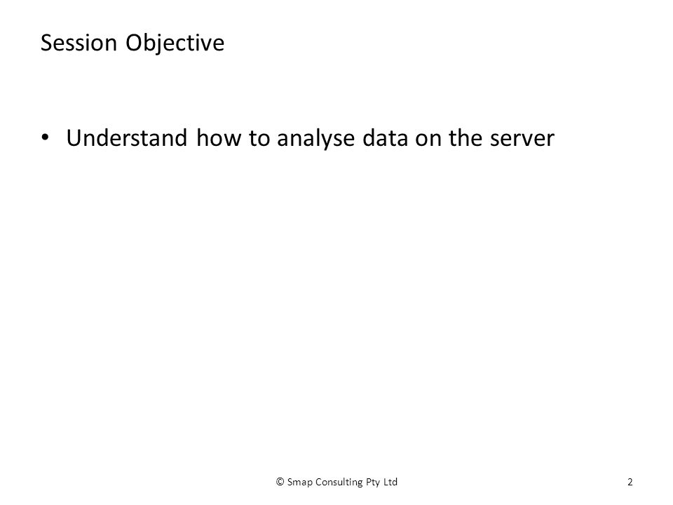 Session Objective Understand how to analyse data on the server © Smap Consulting Pty Ltd2
