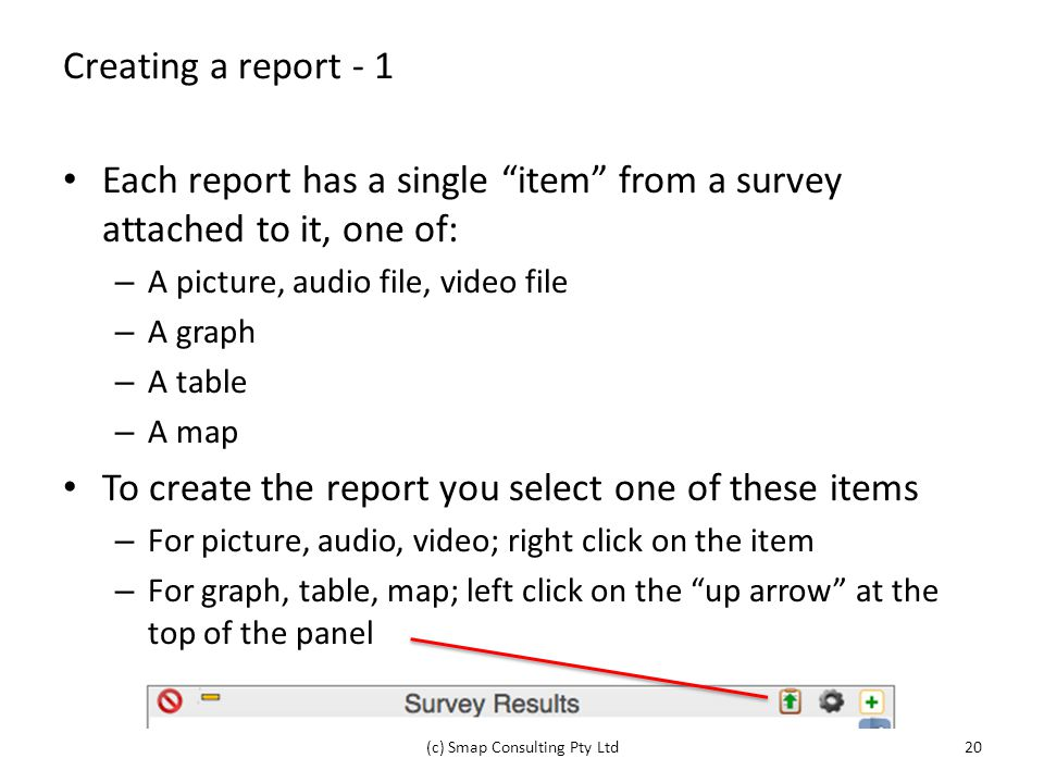 Creating a report - 1 Each report has a single item from a survey attached to it, one of: – A picture, audio file, video file – A graph – A table – A map To create the report you select one of these items – For picture, audio, video; right click on the item – For graph, table, map; left click on the up arrow at the top of the panel (c) Smap Consulting Pty Ltd20
