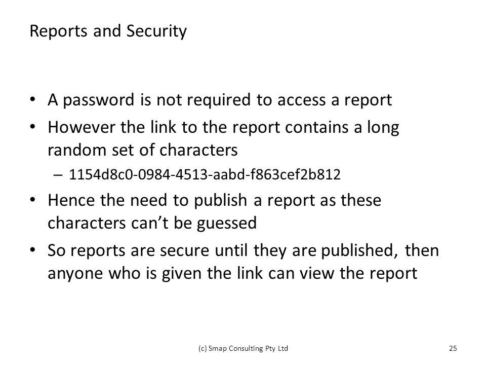 Reports and Security A password is not required to access a report However the link to the report contains a long random set of characters – 1154d8c0-0984-4513-aabd-f863cef2b812 Hence the need to publish a report as these characters can't be guessed So reports are secure until they are published, then anyone who is given the link can view the report (c) Smap Consulting Pty Ltd25