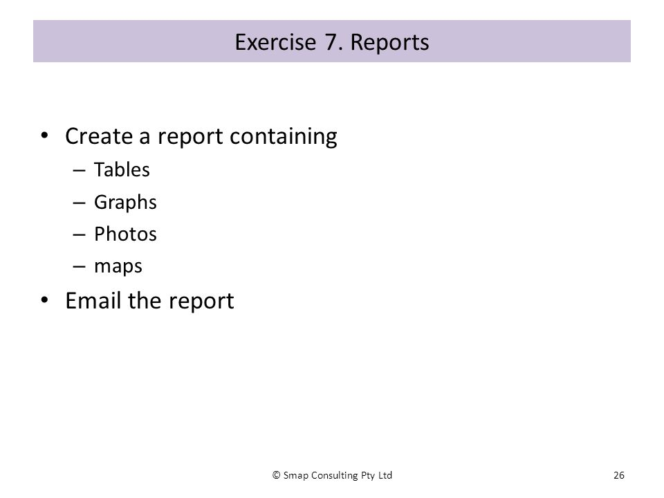 Exercise 7. Reports Create a report containing – Tables – Graphs – Photos – maps Email the report © Smap Consulting Pty Ltd26