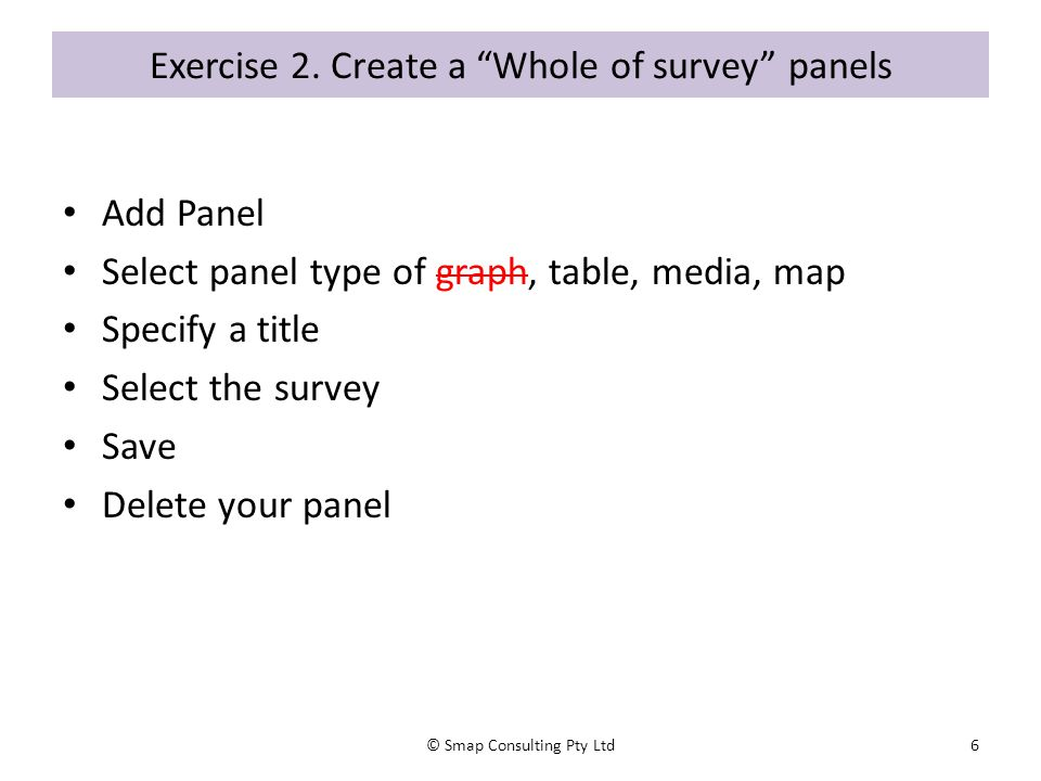 "Exercise 2. Create a ""Whole of survey"" panels Add Panel Select panel type of graph, table, media, map Specify a title Select the survey Save Delete yo"