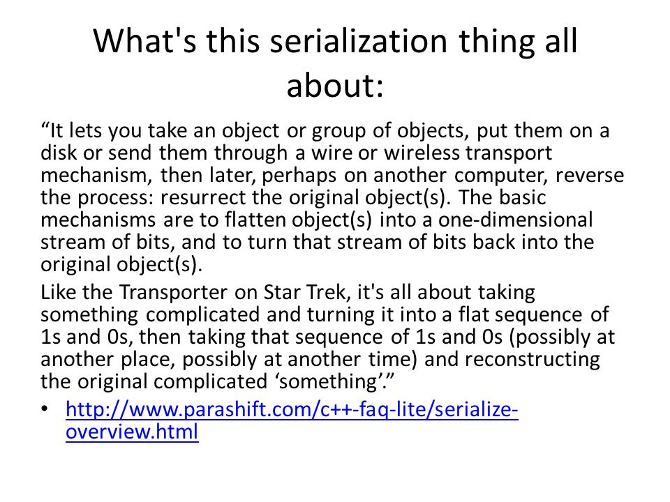 What s this serialization thing all about: It lets you take an object or group of objects, put them on a disk or send them through a wire or wireless transport mechanism, then later, perhaps on another computer, reverse the process: resurrect the original object(s).