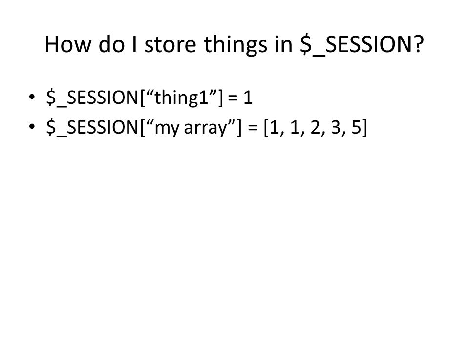 How do I store things in $_SESSION $_SESSION[ thing1 ] = 1 $_SESSION[ my array ] = [1, 1, 2, 3, 5]