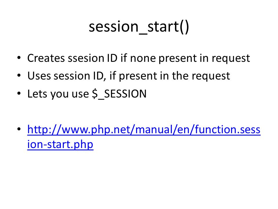 session_start() Creates ssesion ID if none present in request Uses session ID, if present in the request Lets you use $_SESSION http://www.php.net/manual/en/function.sess ion-start.php http://www.php.net/manual/en/function.sess ion-start.php