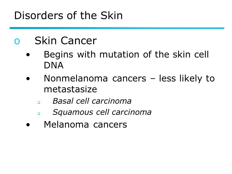 Disorders of the Skin oSkin Cancer Begins with mutation of the skin cell DNA Nonmelanoma cancers – less likely to metastasize  Basal cell carcinoma 