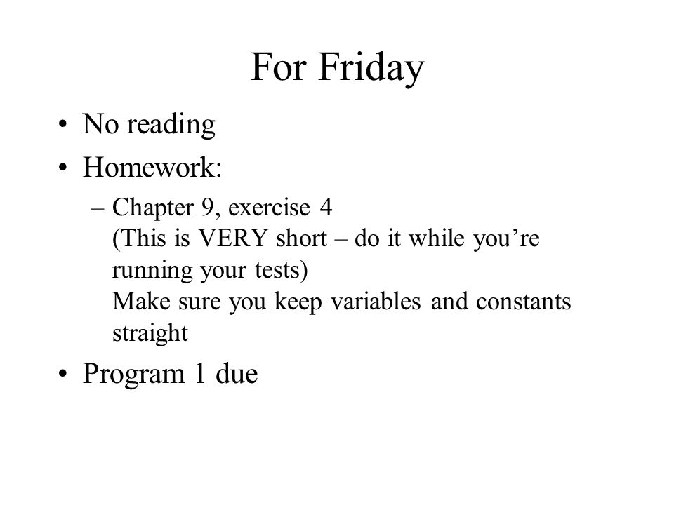 For Friday No reading Homework: –Chapter 9, exercise 4 (This is VERY short – do it while you're running your tests) Make sure you keep variables and constants straight Program 1 due