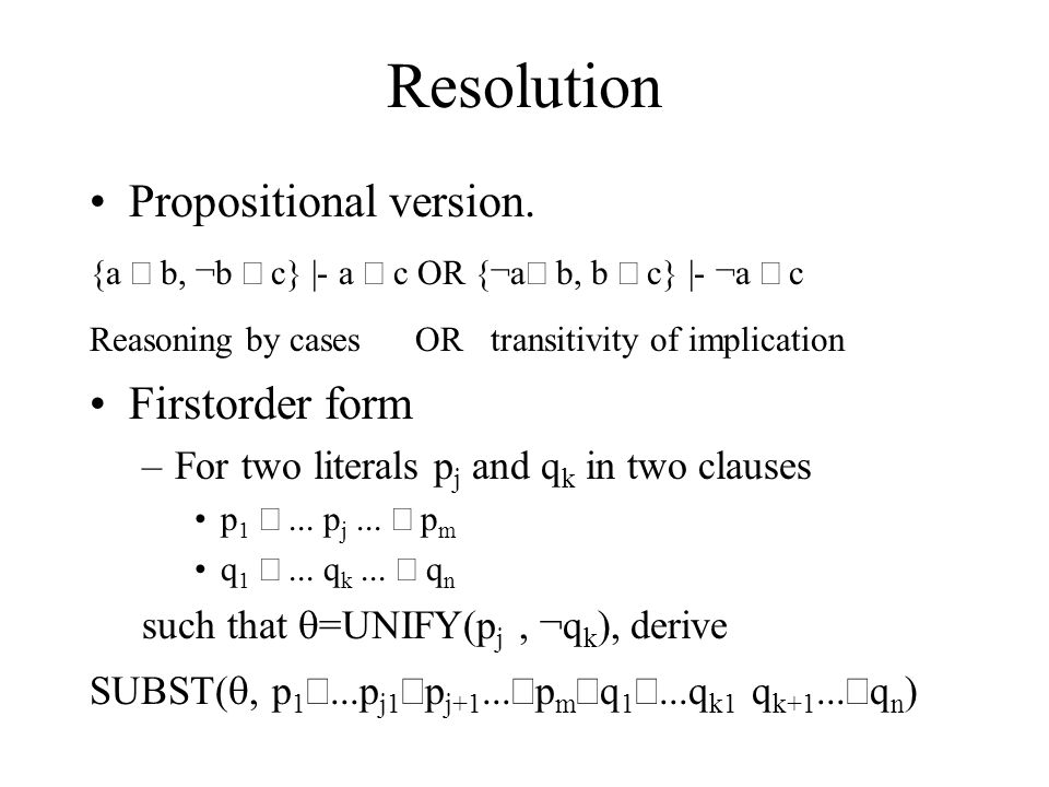 Resolution Propositional version. {a  b, ¬b  c} |- a  c OR {¬a  b, b  c} |- ¬a  c Reasoning by cases OR transitivity of implication First