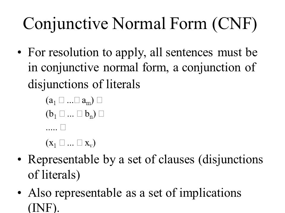 Conjunctive Normal Form (CNF) For resolution to apply, all sentences must be in conjunctive normal form, a conjunction of disjunctions of literals (a