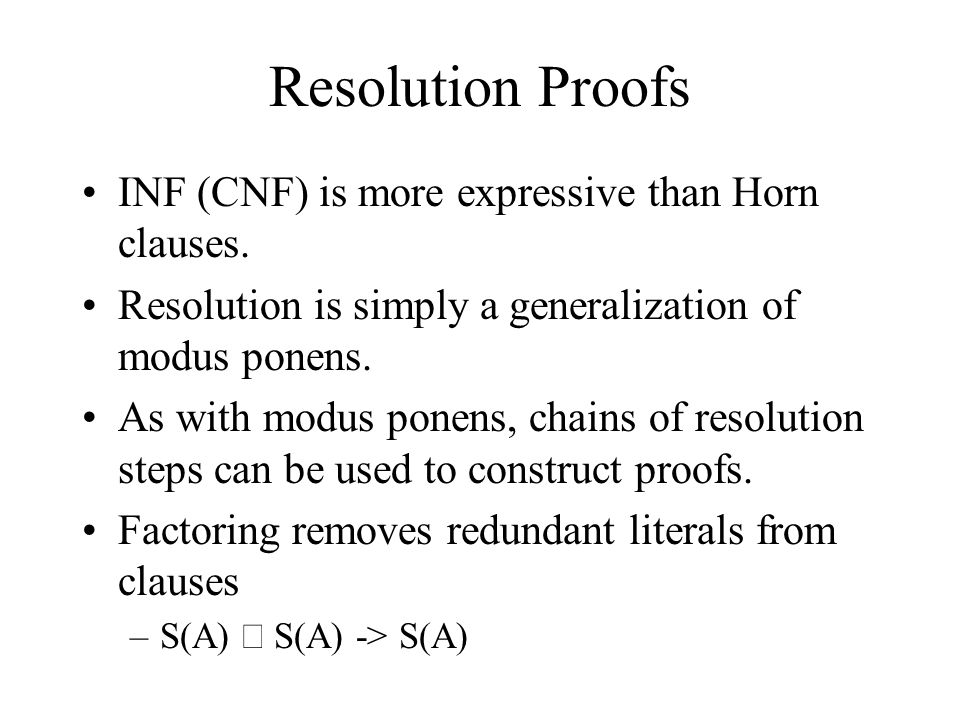 Resolution Proofs INF (CNF) is more expressive than Horn clauses. Resolution is simply a generalization of modus ponens. As with modus ponens, chains