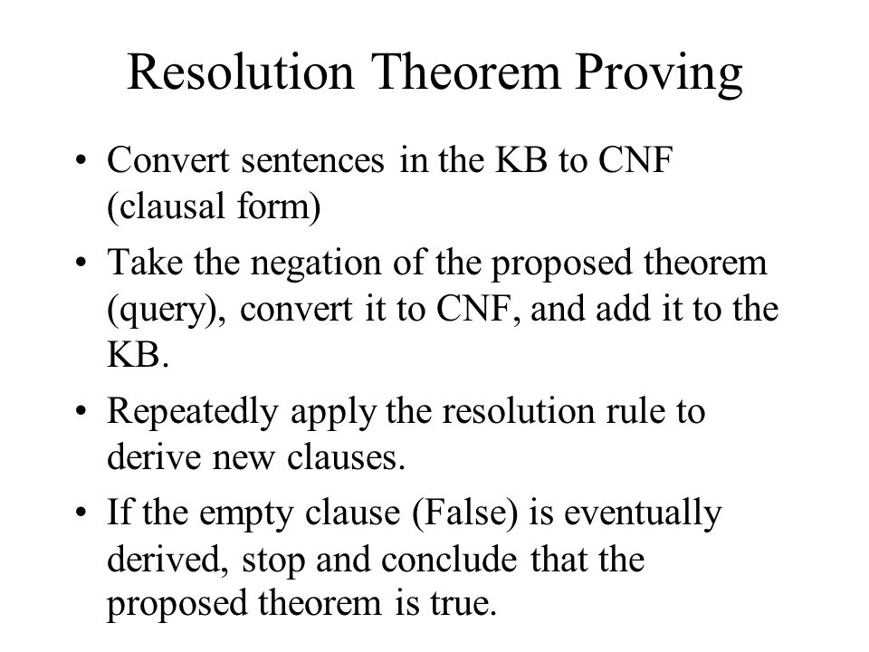 Resolution Theorem Proving Convert sentences in the KB to CNF (clausal form) Take the negation of the proposed theorem (query), convert it to CNF, and