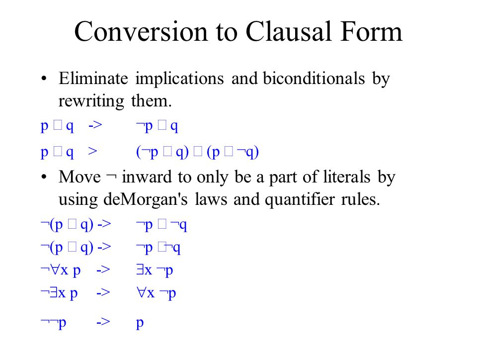 Conversion to Clausal Form Eliminate implications and biconditionals by rewriting them. p  q -> ¬p  q p  q ­> (¬p  q)  (p  ¬q) Move ¬ inward to