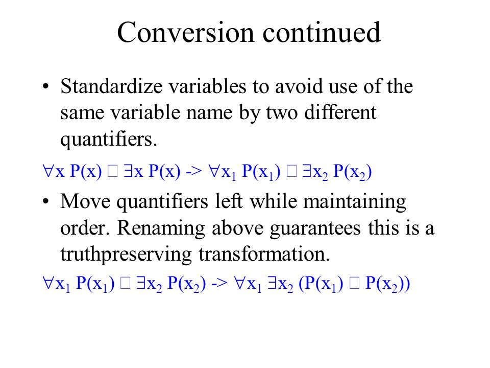 Conversion continued Standardize variables to avoid use of the same variable name by two different quantifiers.  x P(x)   x P(x) ->  x 1 P(x 1 ) 