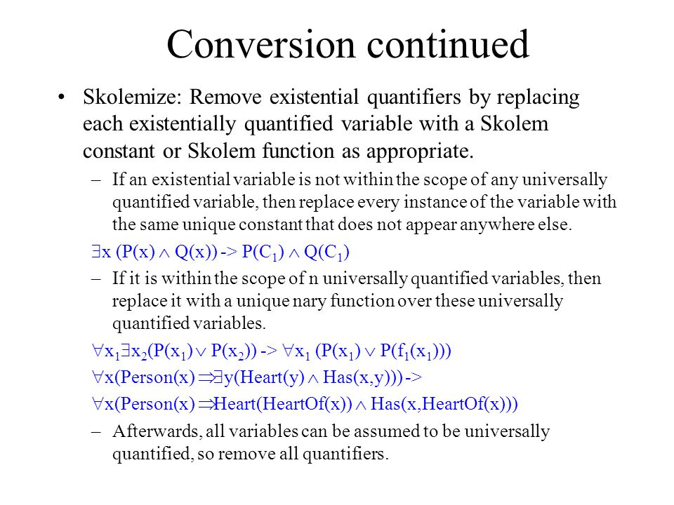 Conversion continued Skolemize: Remove existential quantifiers by replacing each existentially quantified variable with a Skolem constant or Skolem function as appropriate.