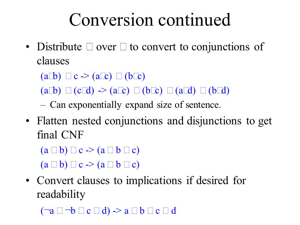 Conversion continued Distribute  over  to convert to conjunctions of clauses (a  b)  c -> (a  c)  (b  c) (a  b)  (c  d) -> (a  c)  (b  c)  (a  d)  (b  d) –Can exponentially expand size of sentence.
